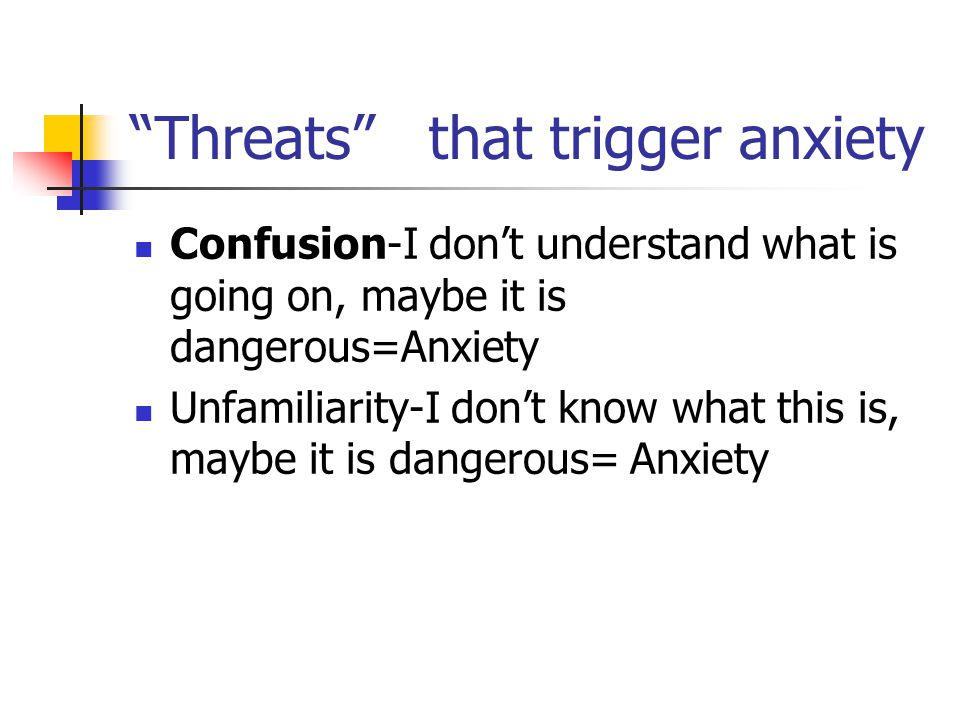 Threats that trigger anxiety Confusion-I don't understand what is going on, maybe it is dangerous=Anxiety Unfamiliarity-I don't know what this is, maybe it is dangerous= Anxiety