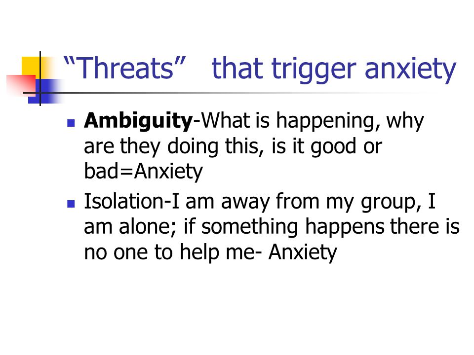 Threats that trigger anxiety Ambiguity-What is happening, why are they doing this, is it good or bad=Anxiety Isolation-I am away from my group, I am alone; if something happens there is no one to help me- Anxiety