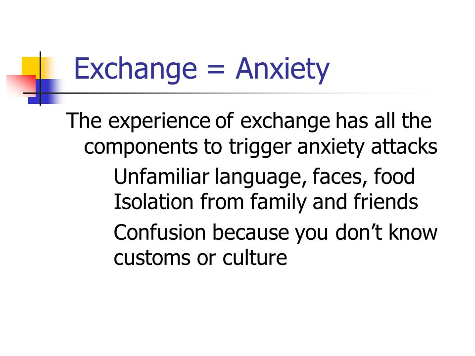 Exchange = Anxiety The experience of exchange has all the components to trigger anxiety attacks Unfamiliar language, faces, food Isolation from family