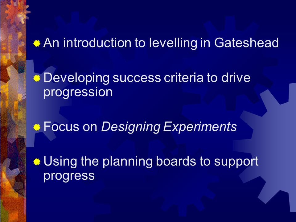  An introduction to levelling in Gateshead  Developing success criteria to drive progression  Focus on Designing Experiments  Using the planning boards to support progress