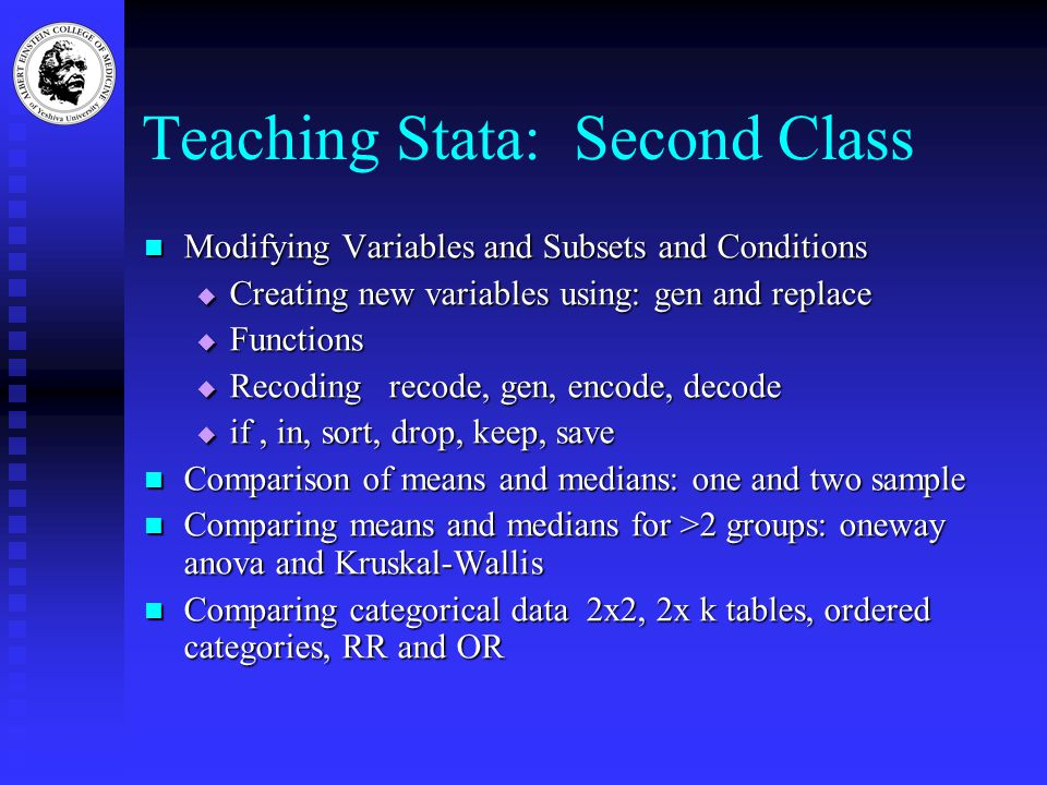 Teaching Stata: Second Class Modifying Variables and Subsets and Conditions Modifying Variables and Subsets and Conditions  Creating new variables using: gen and replace  Functions  Recoding recode, gen, encode, decode  if, in, sort, drop, keep, save Comparison of means and medians: one and two sample Comparison of means and medians: one and two sample Comparing means and medians for >2 groups: oneway anova and Kruskal-Wallis Comparing means and medians for >2 groups: oneway anova and Kruskal-Wallis Comparing categorical data 2x2, 2x k tables, ordered categories, RR and OR Comparing categorical data 2x2, 2x k tables, ordered categories, RR and OR