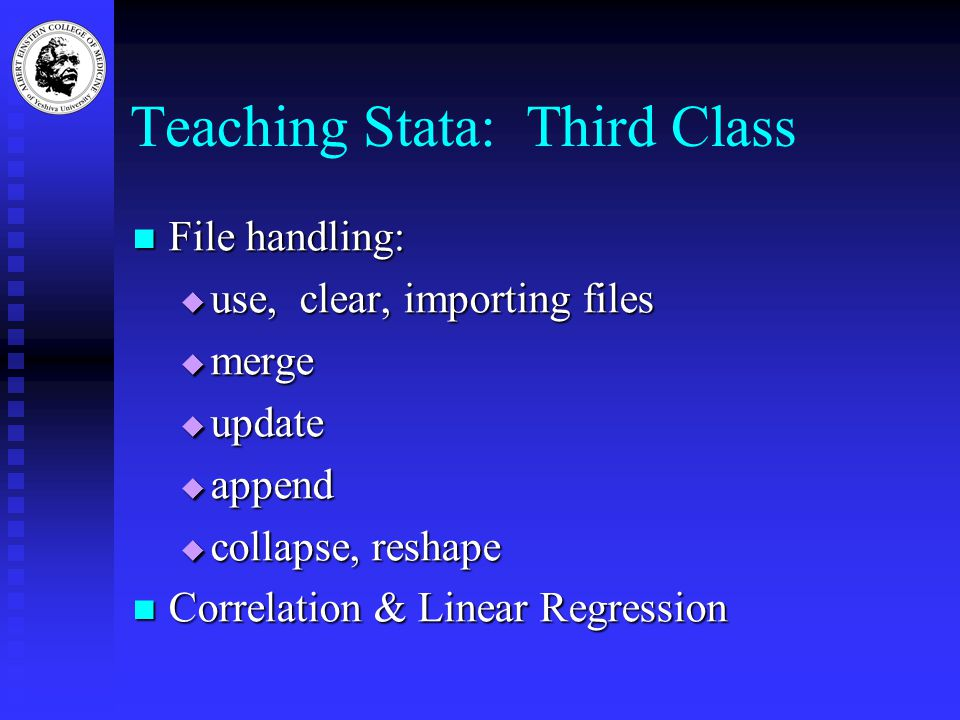 Teaching Stata: Third Class File handling: File handling:  use, clear, importing files  merge  update  append  collapse, reshape Correlation & Linear Regression Correlation & Linear Regression