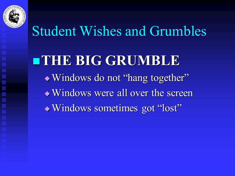 Student Wishes and Grumbles THE BIG GRUMBLE THE BIG GRUMBLE  Windows do not hang together  Windows were all over the screen  Windows sometimes got lost