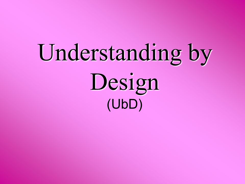 Understanding by Design Understanding by Design (UbD)
