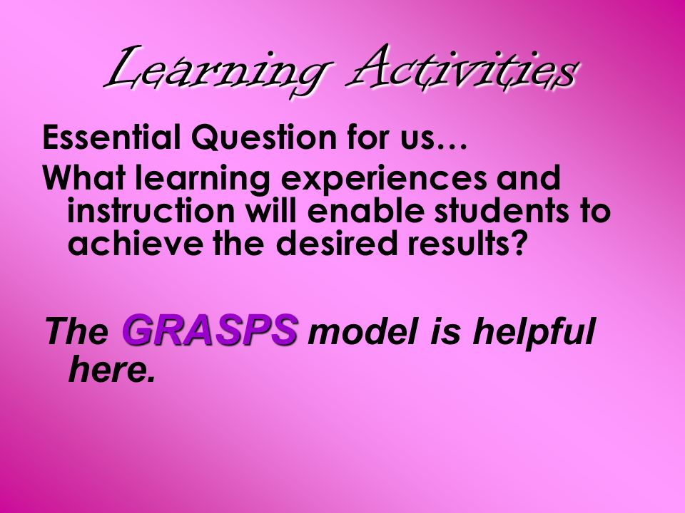 Learning Activities Essential Question for us… What learning experiences and instruction will enable students to achieve the desired results? GRASPS T
