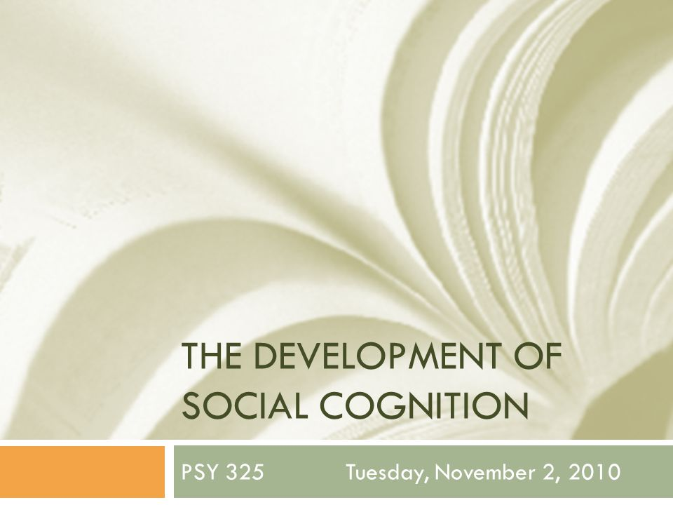 THE DEVELOPMENT OF SOCIAL COGNITION PSY 325 Tuesday, November 2, 2010