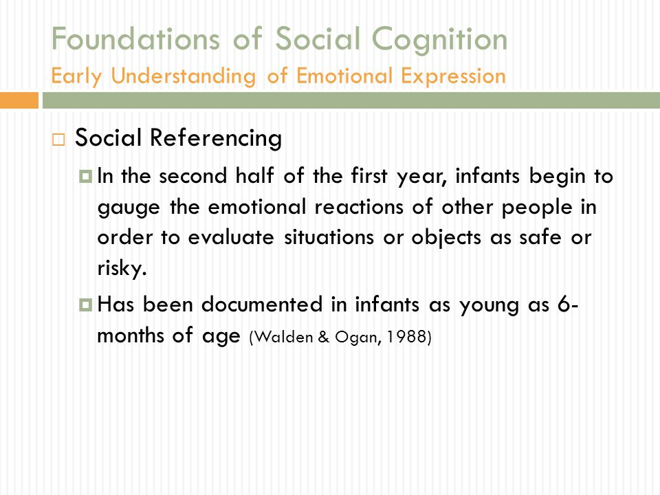 Foundations of Social Cognition Early Understanding of Emotional Expression  Social Referencing  In the second half of the first year, infants begin