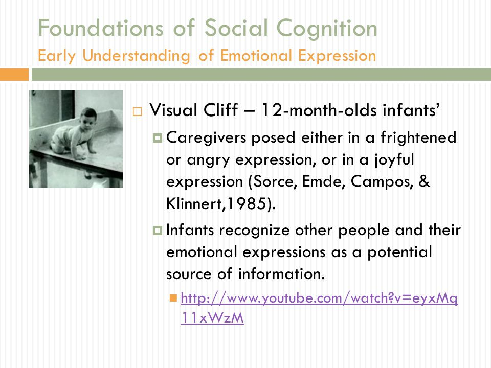 Foundations of Social Cognition Early Understanding of Emotional Expression  Visual Cliff – 12-month-olds infants'  Caregivers posed either in a frightened or angry expression, or in a joyful expression (Sorce, Emde, Campos, & Klinnert,1985).