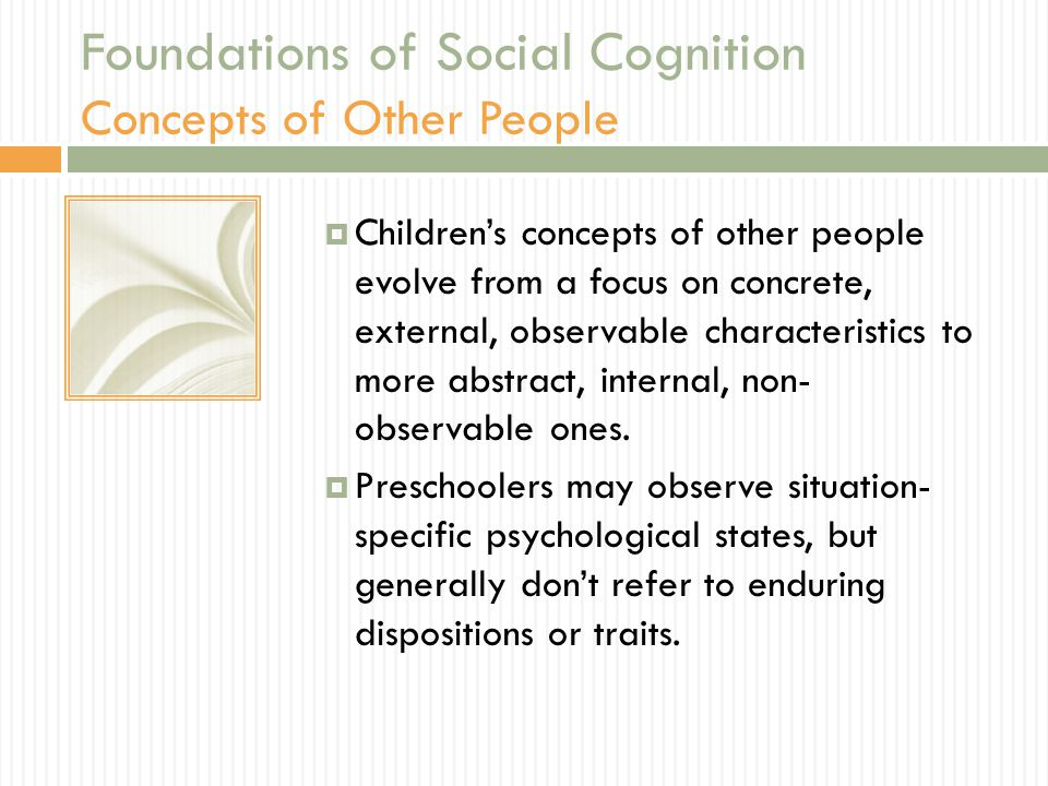 Foundations of Social Cognition Concepts of Other People  Children's concepts of other people evolve from a focus on concrete, external, observable characteristics to more abstract, internal, non- observable ones.