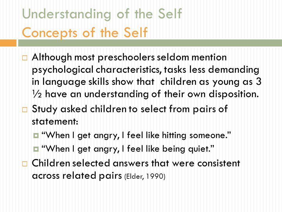 Understanding of the Self Concepts of the Self  Although most preschoolers seldom mention psychological characteristics, tasks less demanding in language skills show that children as young as 3 ½ have an understanding of their own disposition.
