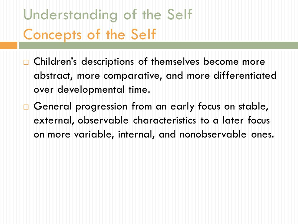 Understanding of the Self Concepts of the Self  Children's descriptions of themselves become more abstract, more comparative, and more differentiated