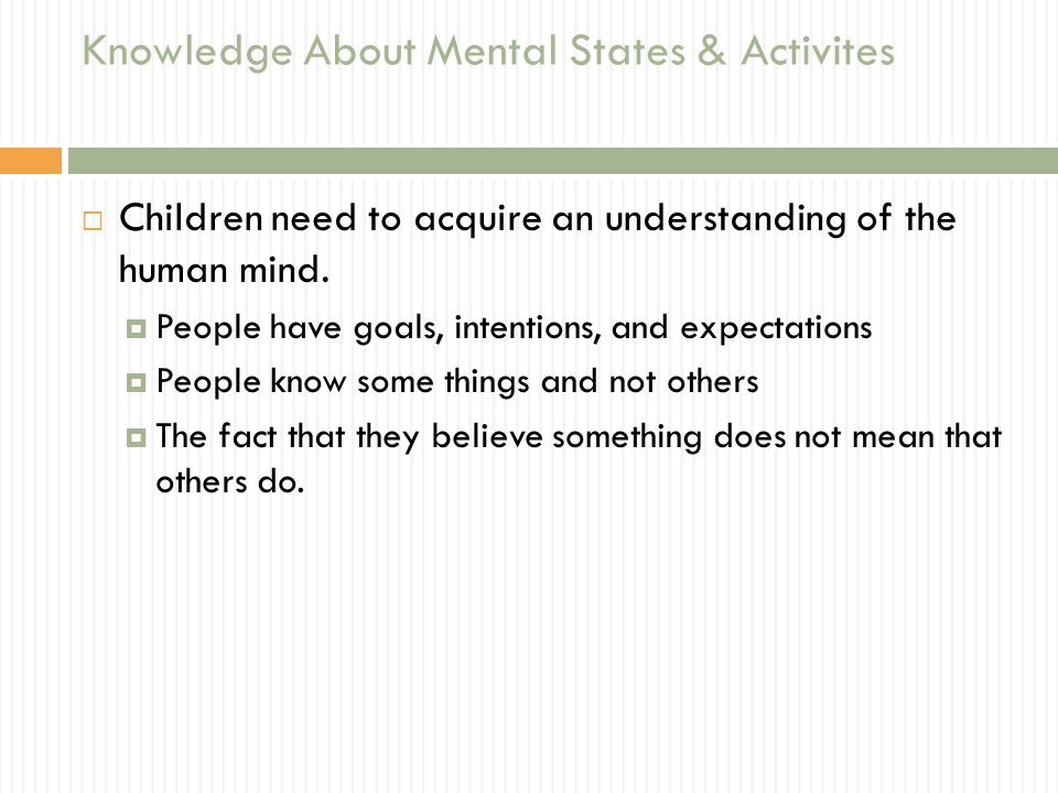 Knowledge About Mental States & Activites  Children need to acquire an understanding of the human mind.  People have goals, intentions, and expectat