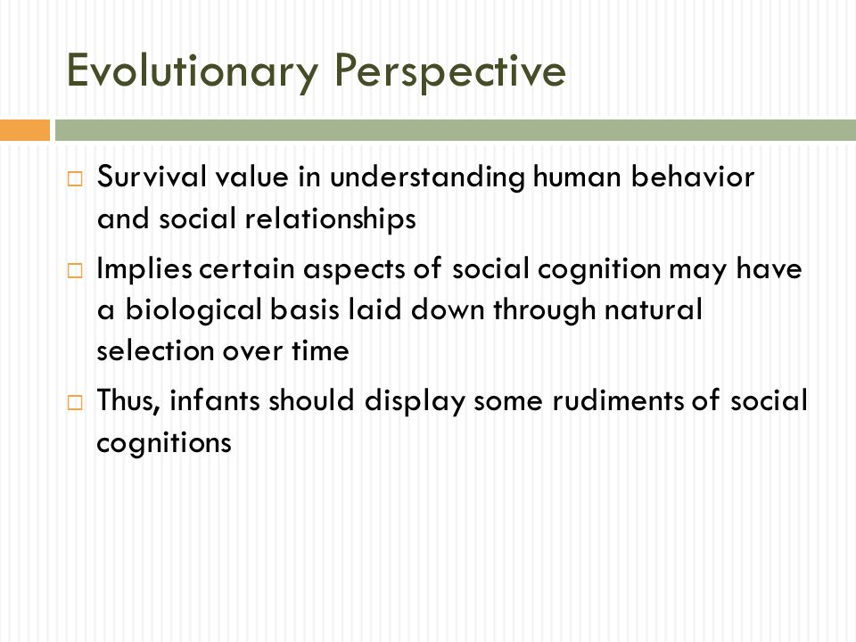 Evolutionary Perspective  Survival value in understanding human behavior and social relationships  Implies certain aspects of social cognition may h