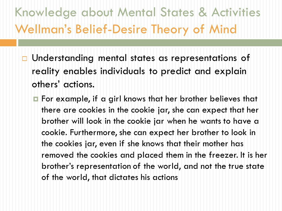 Knowledge about Mental States & Activities Wellman's Belief-Desire Theory of Mind  Understanding mental states as representations of reality enables individuals to predict and explain others' actions.