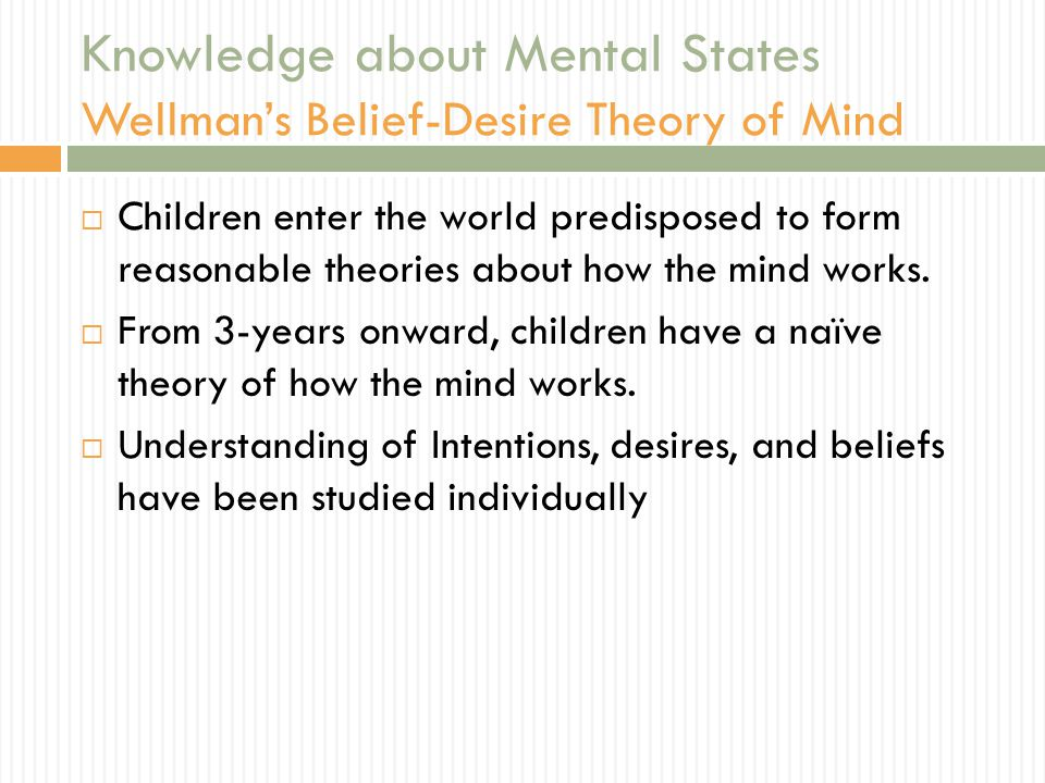 Knowledge about Mental States Wellman's Belief-Desire Theory of Mind  Children enter the world predisposed to form reasonable theories about how the