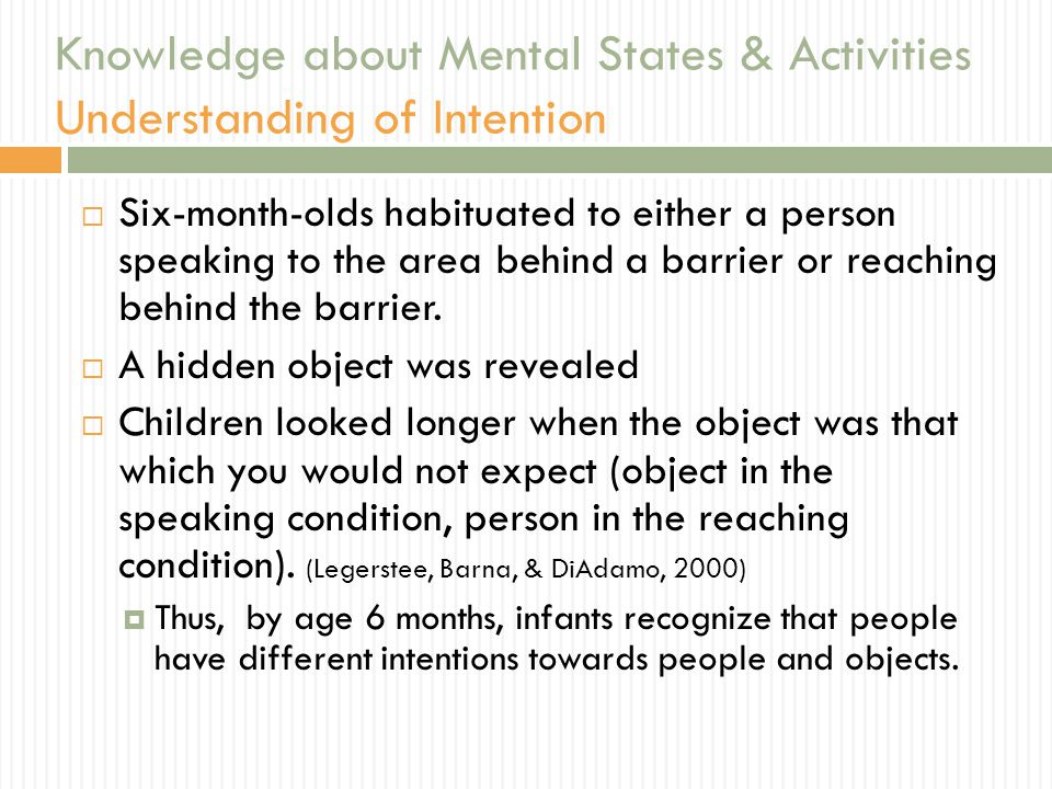Knowledge about Mental States & Activities Understanding of Intention  Six-month-olds habituated to either a person speaking to the area behind a barrier or reaching behind the barrier.