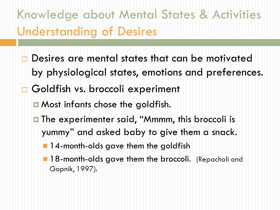 Knowledge about Mental States & Activities Understanding of Desires  Desires are mental states that can be motivated by physiological states, emotions and preferences.