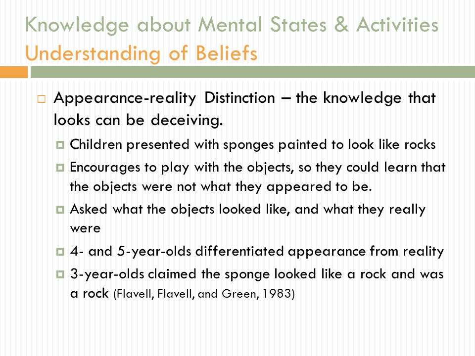 Knowledge about Mental States & Activities Understanding of Beliefs  Appearance-reality Distinction – the knowledge that looks can be deceiving.