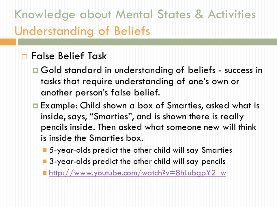 Knowledge about Mental States & Activities Understanding of Beliefs  False Belief Task  Gold standard in understanding of beliefs - success in tasks that require understanding of one's own or another person's false belief.