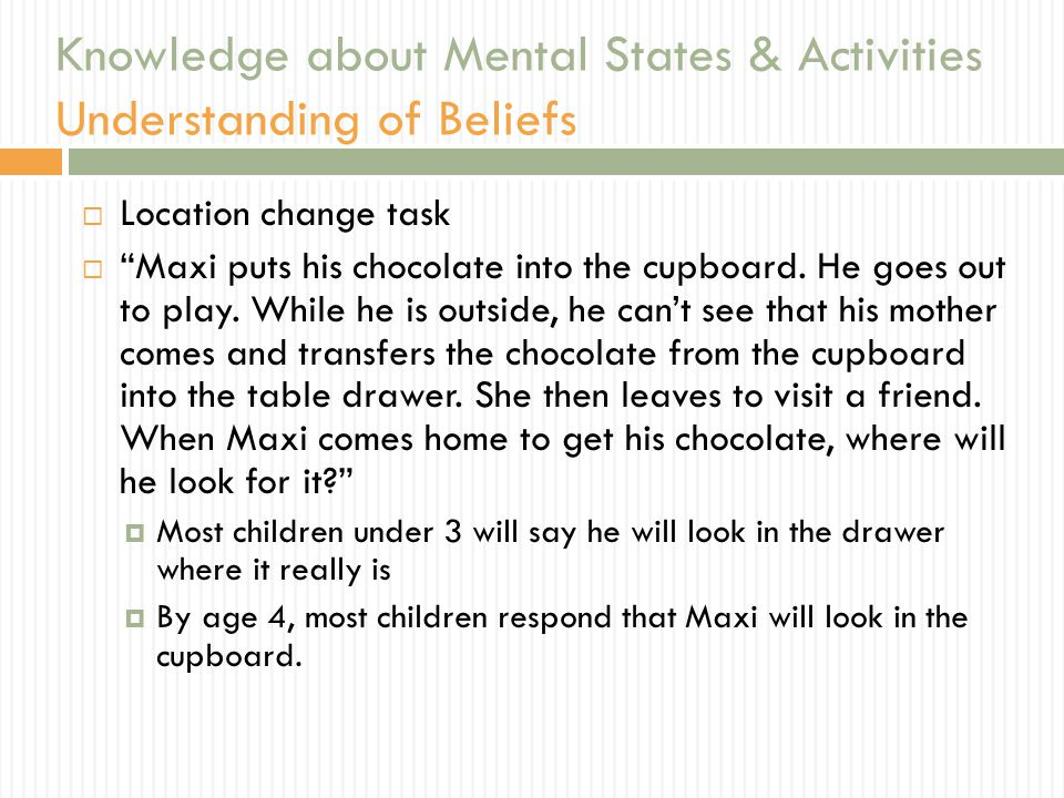 Knowledge about Mental States & Activities Understanding of Beliefs  Location change task  Maxi puts his chocolate into the cupboard.