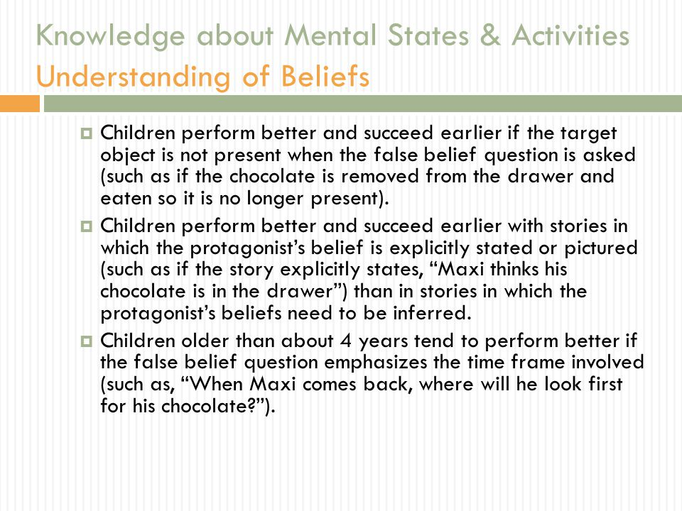 Knowledge about Mental States & Activities Understanding of Beliefs  Children perform better and succeed earlier if the target object is not present when the false belief question is asked (such as if the chocolate is removed from the drawer and eaten so it is no longer present).