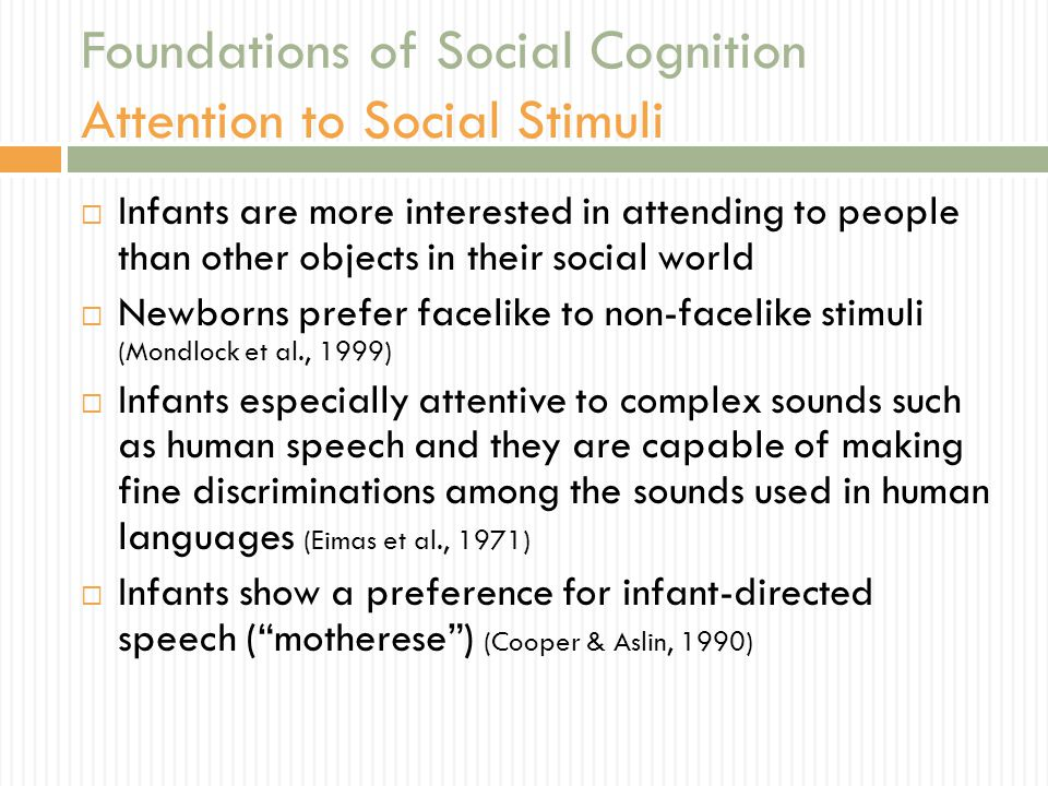 Foundations of Social Cognition Attention to Social Stimuli  Infants are more interested in attending to people than other objects in their social world  Newborns prefer facelike to non-facelike stimuli (Mondlock et al., 1999)  Infants especially attentive to complex sounds such as human speech and they are capable of making fine discriminations among the sounds used in human languages (Eimas et al., 1971)  Infants show a preference for infant-directed speech ( motherese ) (Cooper & Aslin, 1990)