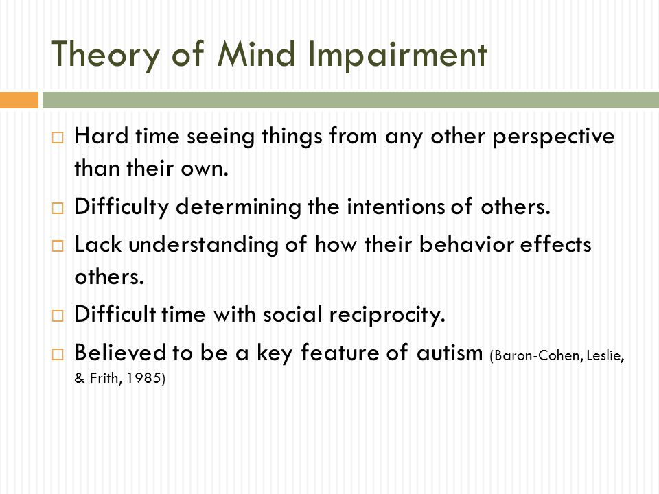 Theory of Mind Impairment  Hard time seeing things from any other perspective than their own.