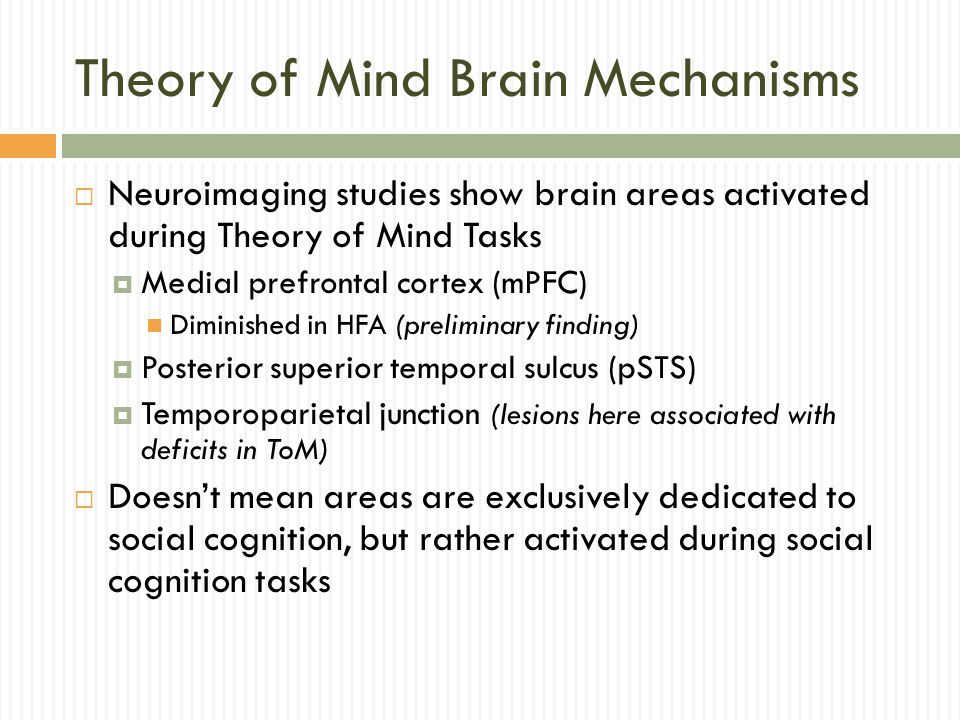 Theory of Mind Brain Mechanisms  Neuroimaging studies show brain areas activated during Theory of Mind Tasks  Medial prefrontal cortex (mPFC) Diminished in HFA (preliminary finding)  Posterior superior temporal sulcus (pSTS)  Temporoparietal junction (lesions here associated with deficits in ToM)  Doesn't mean areas are exclusively dedicated to social cognition, but rather activated during social cognition tasks