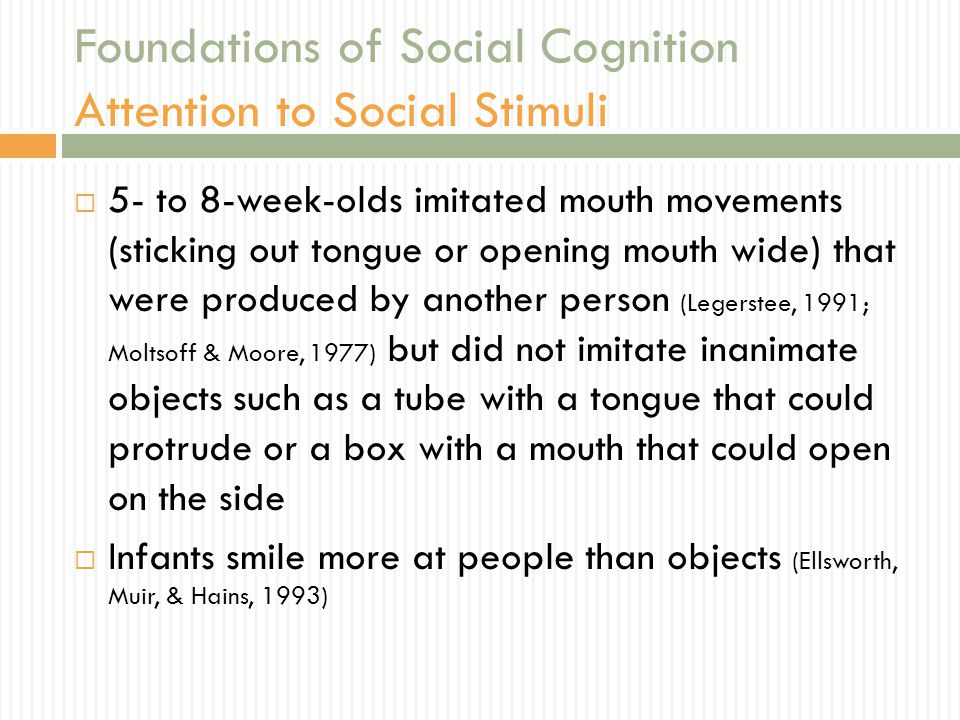 Foundations of Social Cognition Attention to Social Stimuli  5- to 8-week-olds imitated mouth movements (sticking out tongue or opening mouth wide) t