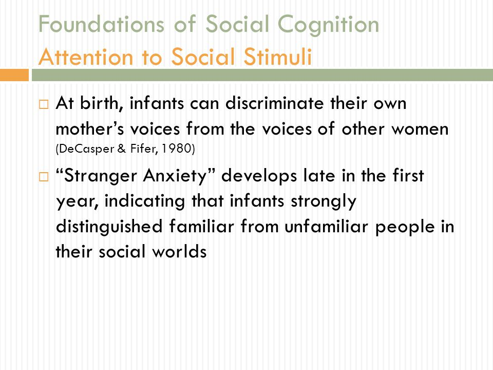 Foundations of Social Cognition Attention to Social Stimuli  At birth, infants can discriminate their own mother's voices from the voices of other wo