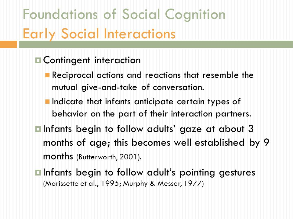 Foundations of Social Cognition Early Social Interactions  Contingent interaction Reciprocal actions and reactions that resemble the mutual give-and-take of conversation.