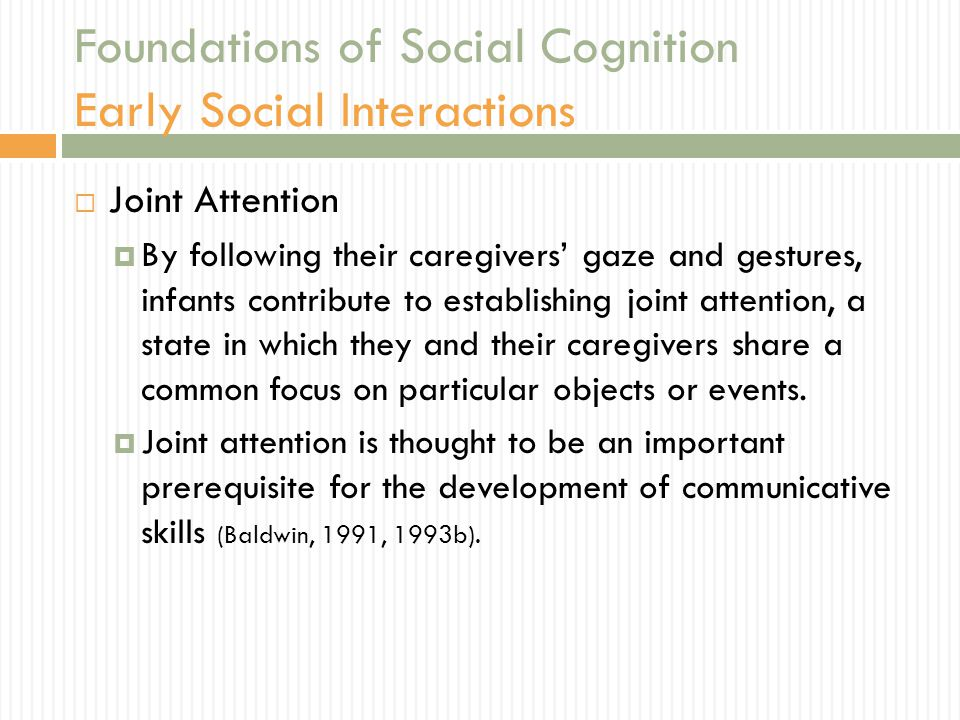 Foundations of Social Cognition Early Social Interactions  Joint Attention  By following their caregivers' gaze and gestures, infants contribute to establishing joint attention, a state in which they and their caregivers share a common focus on particular objects or events.