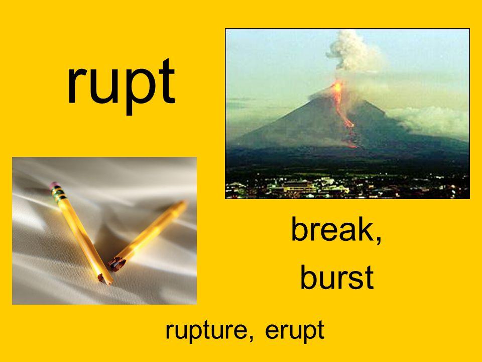 rupt break, burst rupture, erupt