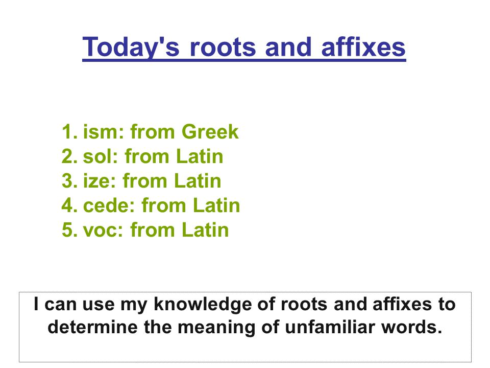 Today's roots and affixes 1.ism: from Greek 2.sol: from Latin 3.ize: from Latin 4.cede: from Latin 5.voc: from Latin I can use my knowledge of roots a