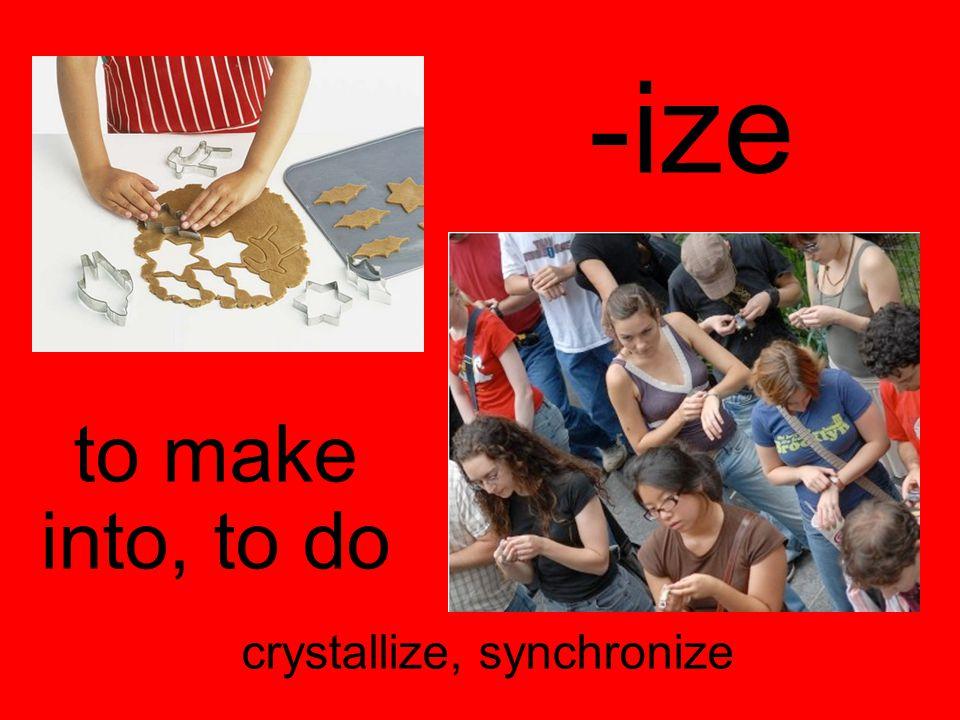 -ize to make into, to do crystallize, synchronize