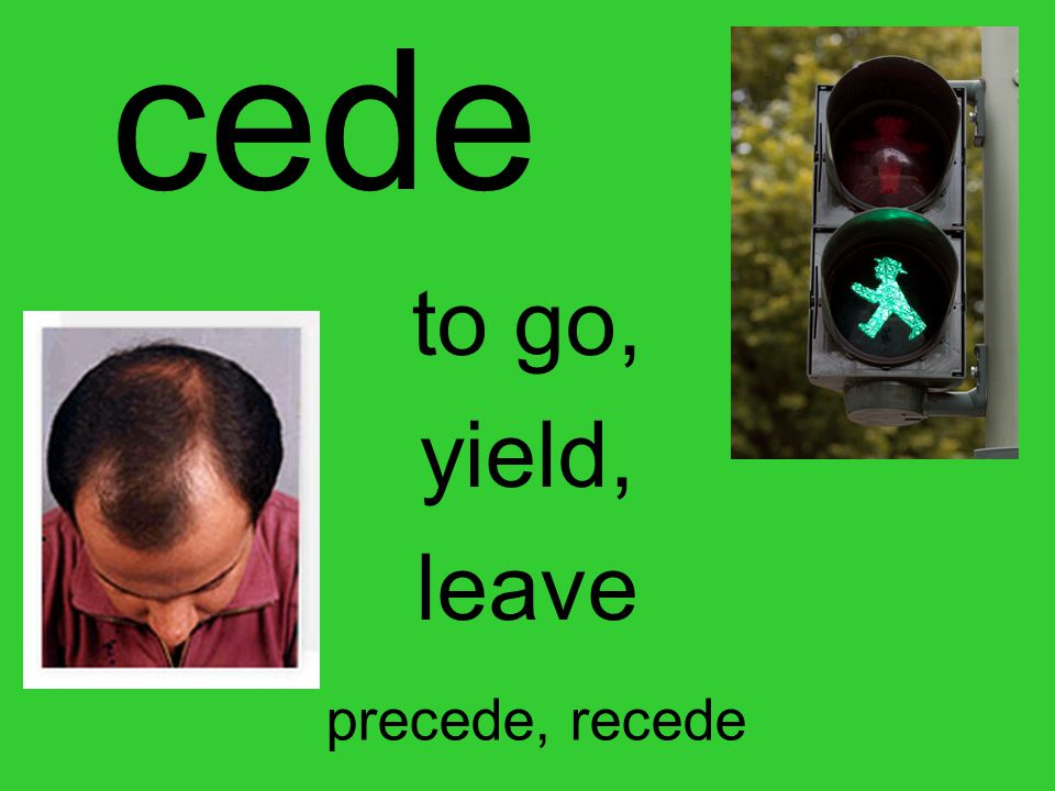 cede to go, yield, leave precede, recede