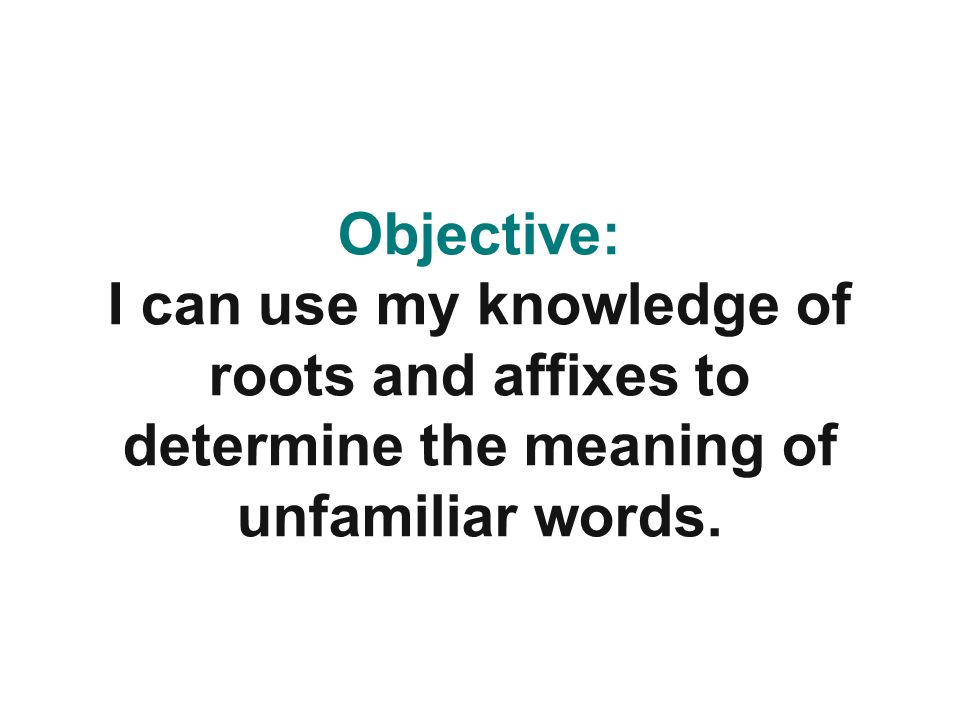 Objective: I can use my knowledge of roots and affixes to determine the meaning of unfamiliar words.