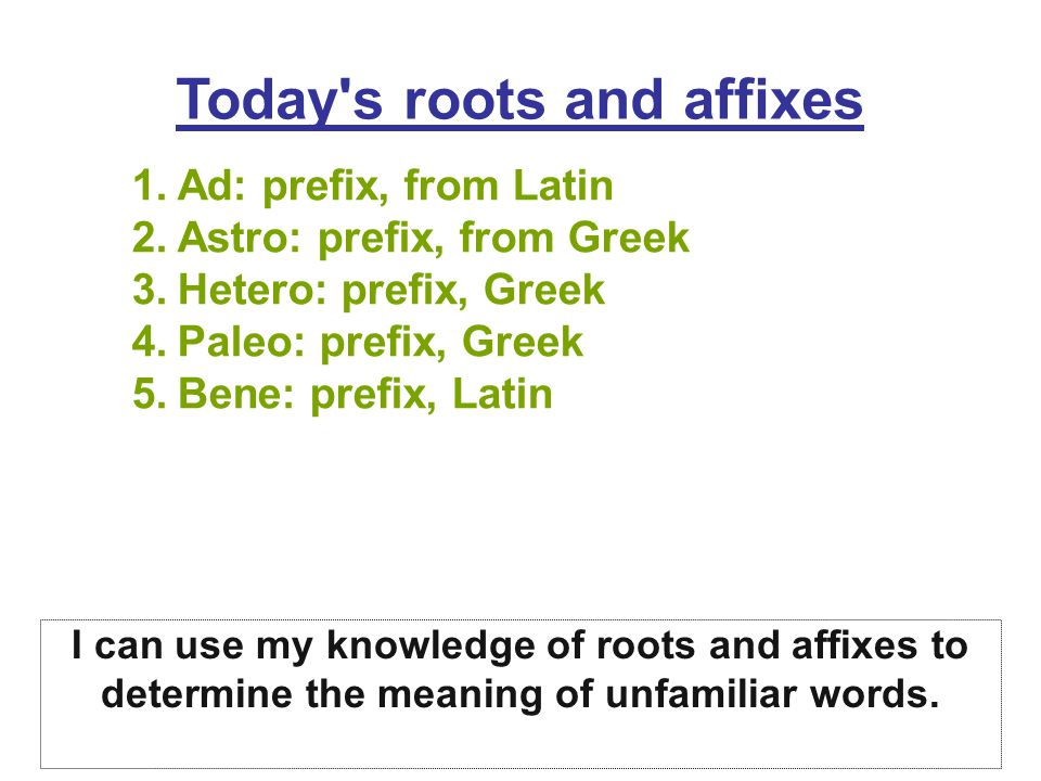 Today s roots and affixes 1.Ad: prefix, from Latin 2.Astro: prefix, from Greek 3.Hetero: prefix, Greek 4.Paleo: prefix, Greek 5.Bene: prefix, Latin I can use my knowledge of roots and affixes to determine the meaning of unfamiliar words.