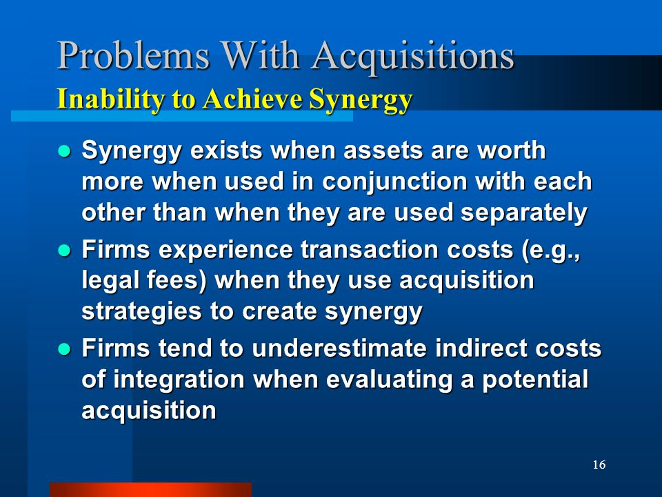 16 Problems With Acquisitions Synergy exists when assets are worth more when used in conjunction with each other than when they are used separately Synergy exists when assets are worth more when used in conjunction with each other than when they are used separately Firms experience transaction costs (e.g., legal fees) when they use acquisition strategies to create synergy Firms experience transaction costs (e.g., legal fees) when they use acquisition strategies to create synergy Firms tend to underestimate indirect costs of integration when evaluating a potential acquisition Firms tend to underestimate indirect costs of integration when evaluating a potential acquisition Inability to Achieve Synergy