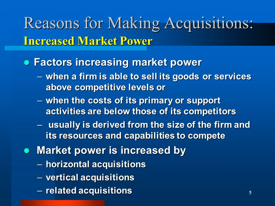 5 Reasons for Making Acquisitions: Factors increasing market power Factors increasing market power –when a firm is able to sell its goods or services above competitive levels or –when the costs of its primary or support activities are below those of its competitors – usually is derived from the size of the firm and its resources and capabilities to compete Market power is increased by Market power is increased by –horizontal acquisitions –vertical acquisitions –related acquisitions Increased Market Power