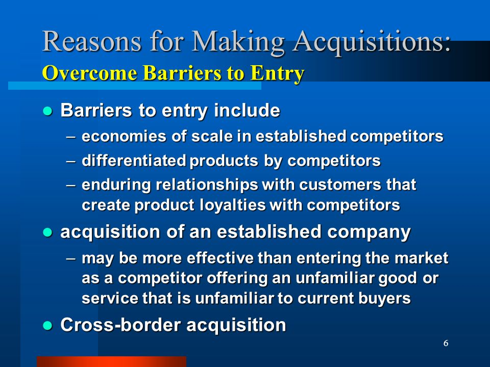 6 Reasons for Making Acquisitions: Barriers to entry include Barriers to entry include –economies of scale in established competitors –differentiated products by competitors –enduring relationships with customers that create product loyalties with competitors acquisition of an established company acquisition of an established company –may be more effective than entering the market as a competitor offering an unfamiliar good or service that is unfamiliar to current buyers Cross-border acquisition Cross-border acquisition Overcome Barriers to Entry