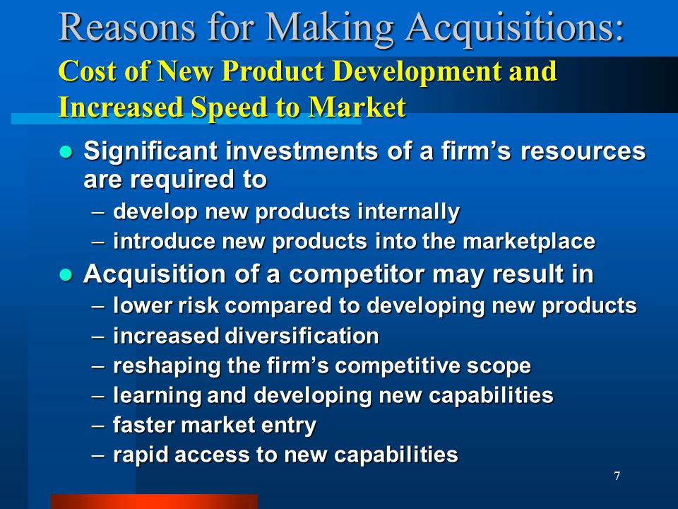 7 Reasons for Making Acquisitions: Significant investments of a firm's resources are required to Significant investments of a firm's resources are required to –develop new products internally –introduce new products into the marketplace Acquisition of a competitor may result in Acquisition of a competitor may result in –lower risk compared to developing new products –increased diversification –reshaping the firm's competitive scope –learning and developing new capabilities –faster market entry –rapid access to new capabilities Cost of New Product Development and Increased Speed to Market