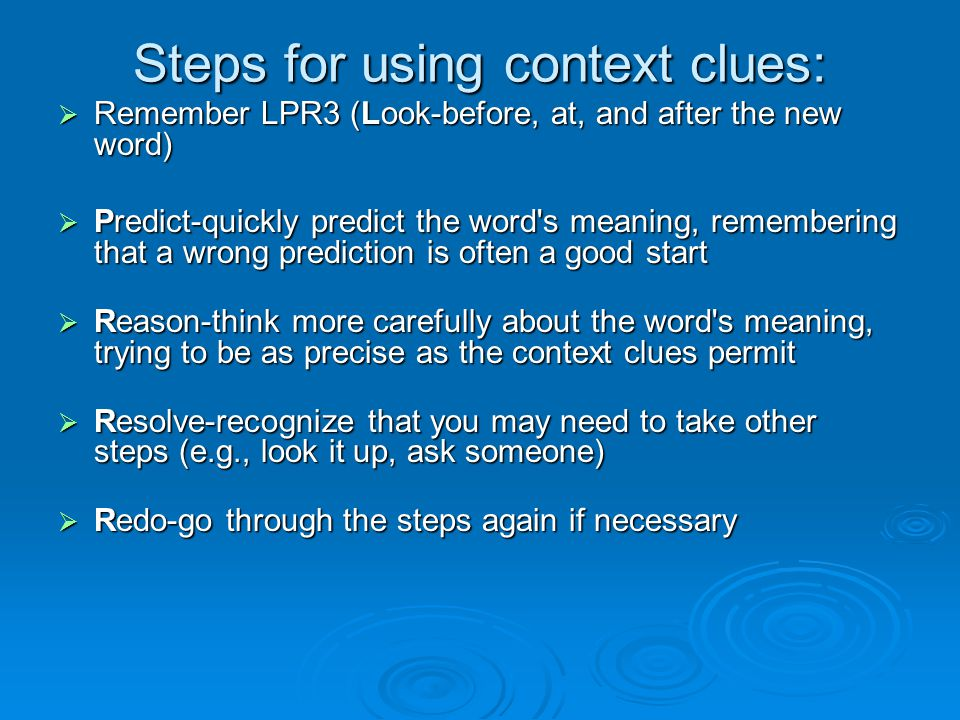 Steps for using context clues:  Remember LPR3 (Look-before, at, and after the new word)  Predict-quickly predict the word s meaning, remembering that a wrong prediction is often a good start  Reason-think more carefully about the word s meaning, trying to be as precise as the context clues permit  Resolve-recognize that you may need to take other steps (e.g., look it up, ask someone)  Redo-go through the steps again if necessary