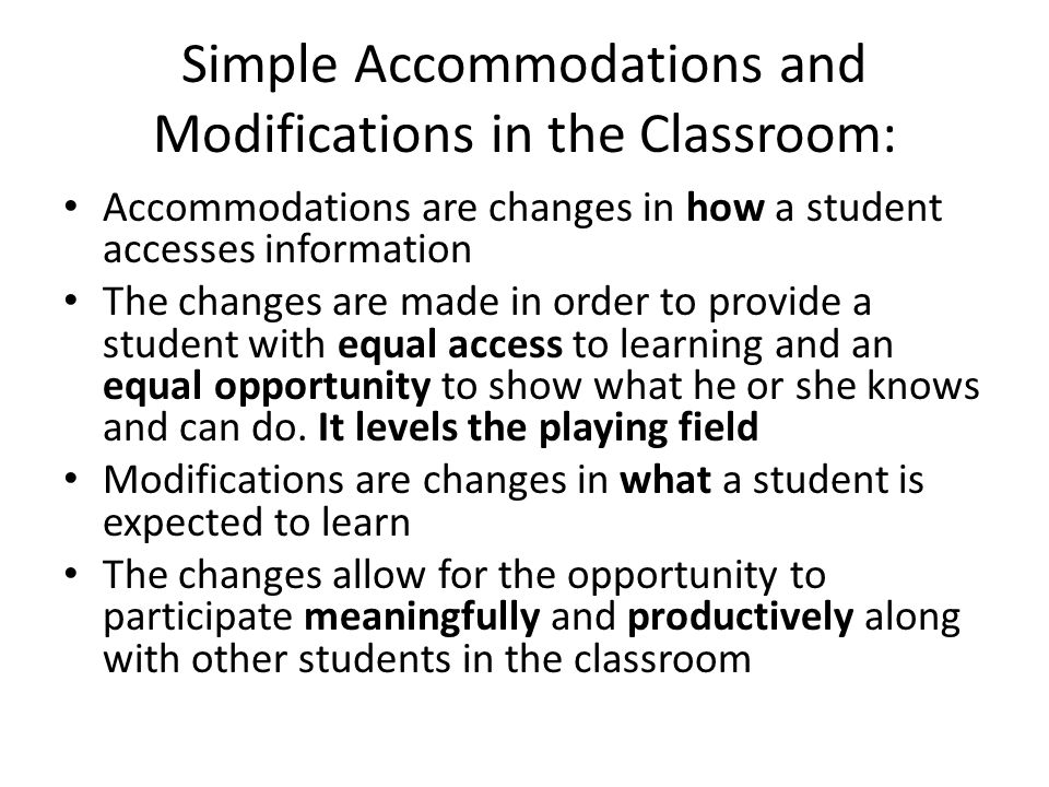 Simple Accommodations and Modifications in the Classroom: Accommodations are changes in how a student accesses information The changes are made in ord