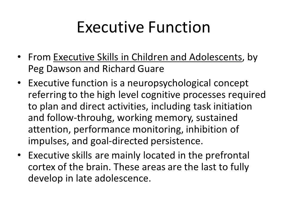 Executive Function From Executive Skills in Children and Adolescents, by Peg Dawson and Richard Guare Executive function is a neuropsychological conce