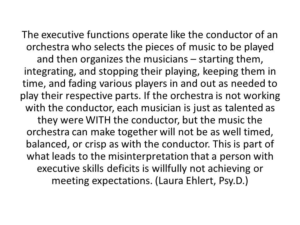 The executive functions operate like the conductor of an orchestra who selects the pieces of music to be played and then organizes the musicians – sta