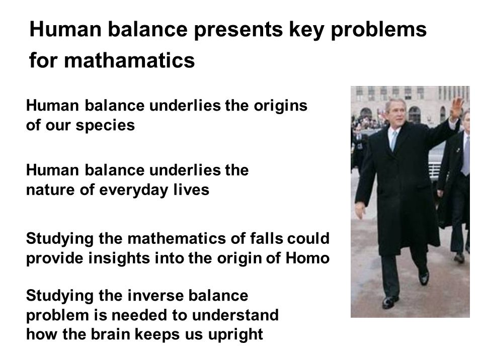 Human balance presents key problems for mathamatics Human balance underlies the origins of our species Human balance underlies the nature of everyday lives Studying the mathematics of falls could provide insights into the origin of Homo Studying the inverse balance problem is needed to understand how the brain keeps us upright