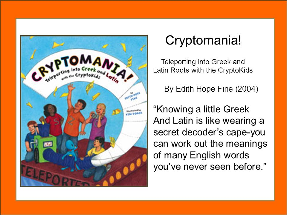 """Cryptomania! Teleporting into Greek and Latin Roots with the CryptoKids By Edith Hope Fine (2004) """"Knowing a little Greek And Latin is like wearing a"""