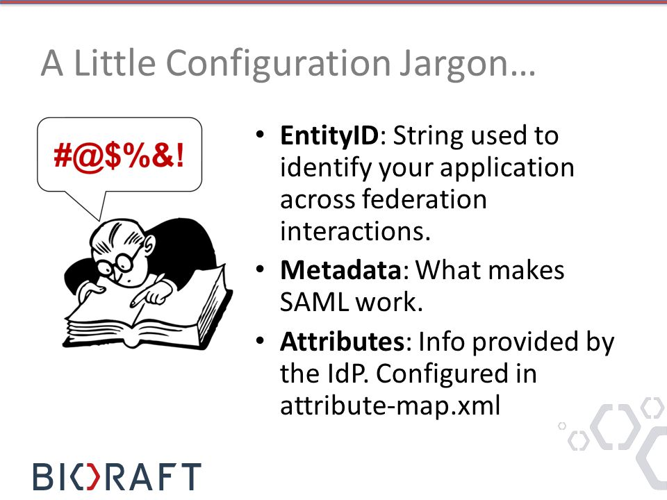 A Little Configuration Jargon… EntityID: String used to identify your application across federation interactions.