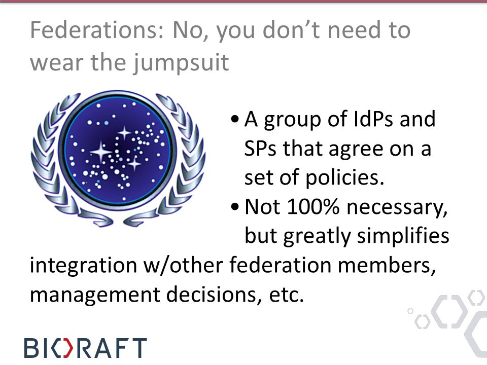 Federations: No, you don't need to wear the jumpsuit A group of IdPs and SPs that agree on a set of policies.